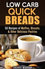 Low Carb Quick Breads: 50 Recipes of Muffins, B...